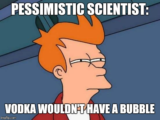 Futurama Fry Meme | PESSIMISTIC SCIENTIST: VODKA WOULDN'T HAVE A BUBBLE | image tagged in memes,futurama fry | made w/ Imgflip meme maker