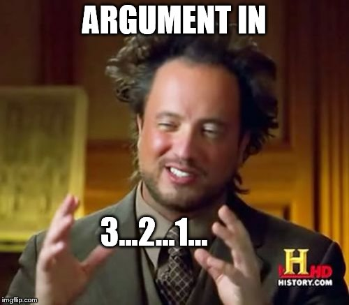 Ancient Aliens Meme | ARGUMENT IN 3...2...1... | image tagged in memes,ancient aliens | made w/ Imgflip meme maker