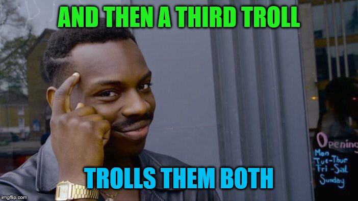 Roll Safe Think About It Meme | AND THEN A THIRD TROLL TROLLS THEM BOTH | image tagged in memes,roll safe think about it | made w/ Imgflip meme maker