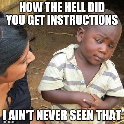 Third World Skeptical Kid Meme | HOW THE HELL DID YOU GET INSTRUCTIONS I AIN'T NEVER SEEN THAT | image tagged in memes,third world skeptical kid | made w/ Imgflip meme maker