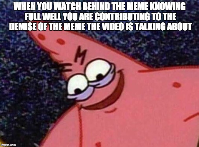 malicious patrick | WHEN YOU WATCH BEHIND THE MEME KNOWING FULL WELL YOU ARE CONTRIBUTING TO THE DEMISE OF THE MEME THE VIDEO IS TALKING ABOUT | image tagged in malicious patrick | made w/ Imgflip meme maker