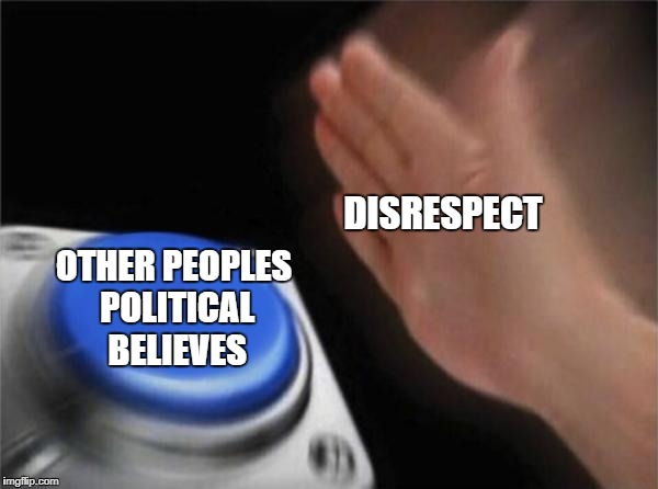 Blank Nut Button Meme | DISRESPECT OTHER PEOPLES POLITICAL BELIEVES | image tagged in memes,blank nut button | made w/ Imgflip meme maker