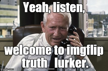 Tracy | Yeah, listen, welcome to imgflip truth_lurker. | image tagged in tracy | made w/ Imgflip meme maker