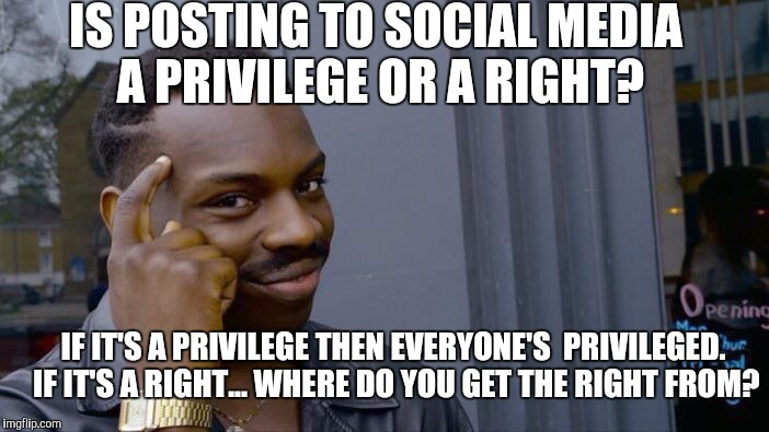 Privilege or a Right? Think about it! | IS POSTING TO SOCIAL MEDIA A PRIVILEGE OR A RIGHT? IF IT'S A PRIVILEGE THEN EVERYONE'S  PRIVILEGED. IF IT'S A RIGHT... WHERE DO YOU GET THE  | image tagged in memes,roll safe think about it,privilege,right,rights,constitution | made w/ Imgflip meme maker
