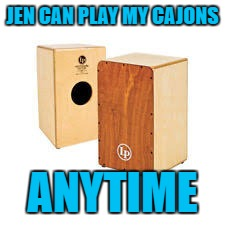 JEN CAN PLAY MY CAJONS ANYTIME | made w/ Imgflip meme maker