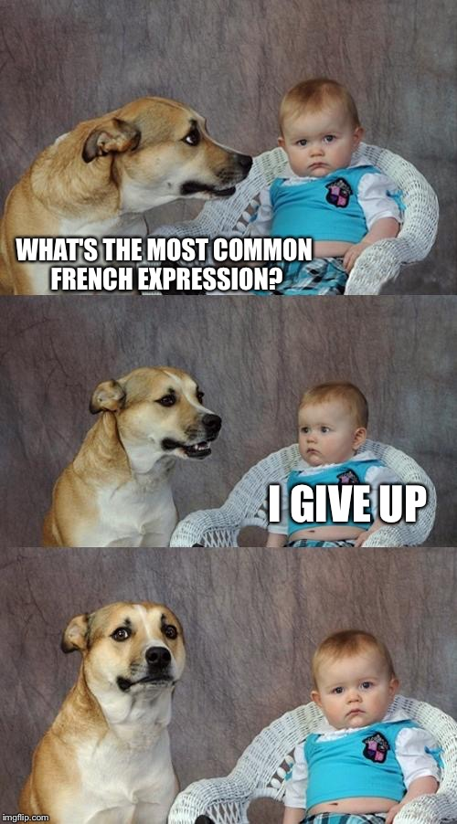 Dad Joke Dog Meme | WHAT'S THE MOST COMMON FRENCH EXPRESSION? I GIVE UP | image tagged in memes,dad joke dog | made w/ Imgflip meme maker