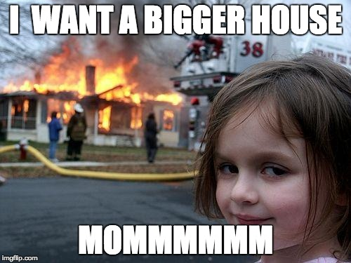 Disaster Girl Meme | I  WANT A BIGGER HOUSE MOMMMMMM | image tagged in memes,disaster girl | made w/ Imgflip meme maker