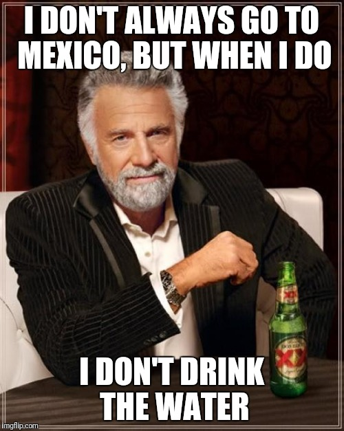 Most interesting man in the world | I DON'T ALWAYS GO TO MEXICO, BUT WHEN I DO I DON'T DRINK THE WATER | image tagged in memes,the most interesting man in the world,mexico | made w/ Imgflip meme maker