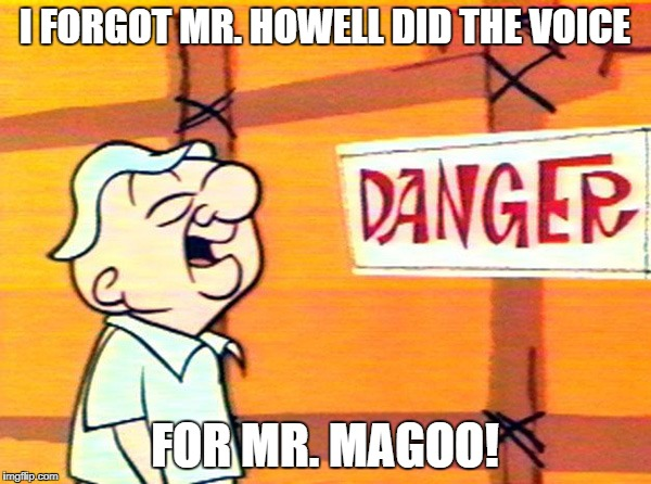 I FORGOT MR. HOWELL DID THE VOICE FOR MR. MAGOO! | made w/ Imgflip meme maker
