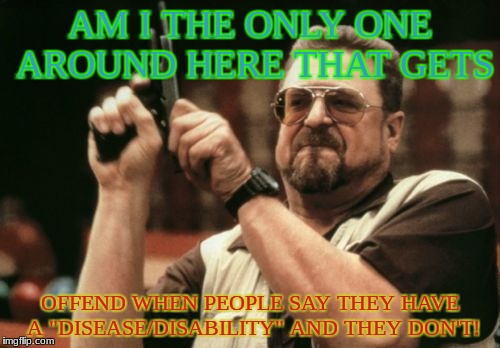 "Am I The Only One Around Here Meme | AM I THE ONLY ONE AROUND HERE THAT GETS OFFEND WHEN PEOPLE SAY THEY HAVE A ""DISEASE/DISABILITY"" AND THEY DON'T! 