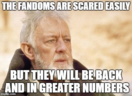 Obi Wan Kenobi Meme | THE FANDOMS ARE SCARED EASILY BUT THEY WILL BE BACK AND IN GREATER NUMBERS | image tagged in memes,obi wan kenobi | made w/ Imgflip meme maker