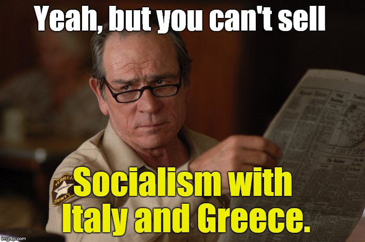 say what? | Yeah, but you can't sell Socialism with Italy and Greece. | image tagged in say what | made w/ Imgflip meme maker