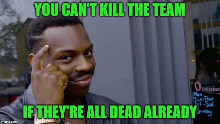 Roll Safe Think About It Meme | YOU CAN'T KILL THE TEAM IF THEY'RE ALL DEAD ALREADY | image tagged in memes,roll safe think about it | made w/ Imgflip meme maker
