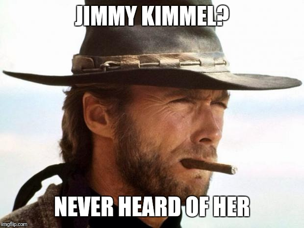 Clint Eastwood  | JIMMY KIMMEL? NEVER HEARD OF HER | image tagged in clint eastwood | made w/ Imgflip meme maker