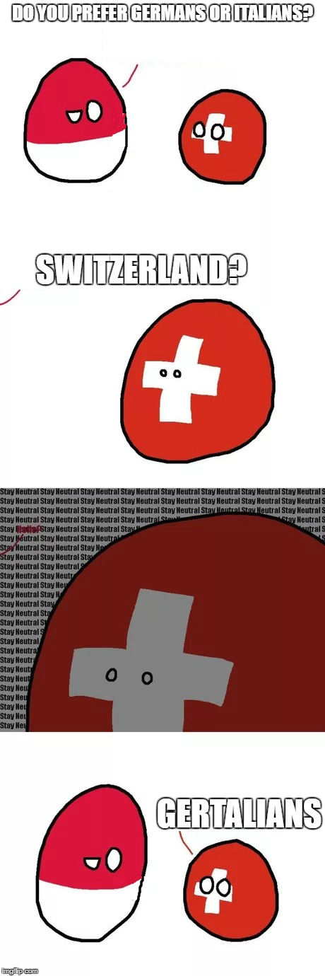 DO YOU PREFER GERMANS OR ITALIANS? SWITZERLAND? GERTALIANS | image tagged in swissball | made w/ Imgflip meme maker