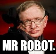 MR ROBOT | image tagged in stephen hawking | made w/ Imgflip meme maker