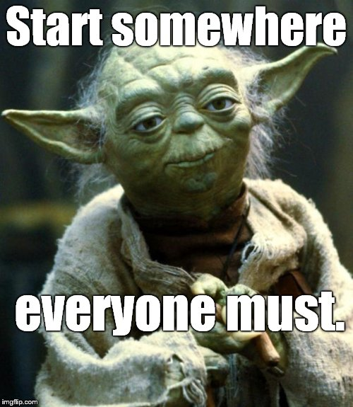 Star Wars Yoda Meme | Start somewhere everyone must. | image tagged in memes,star wars yoda | made w/ Imgflip meme maker