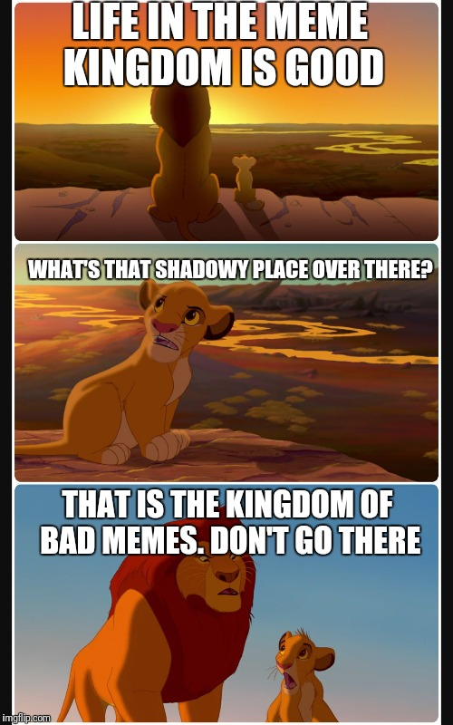 Meme life goes on | LIFE IN THE MEME KINGDOM IS GOOD WHAT'S THAT SHADOWY PLACE OVER THERE? THAT IS THE KINGDOM OF BAD MEMES. DON'T GO THERE | image tagged in lion king shadows stack | made w/ Imgflip meme maker