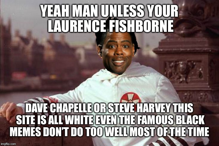 Chris Rock | YEAH MAN UNLESS YOUR LAURENCE FISHBORNE DAVE CHAPELLE OR STEVE HARVEY THIS SITE IS ALL WHITE EVEN THE FAMOUS BLACK MEMES DON'T DO TOO WELL M | image tagged in chris rock | made w/ Imgflip meme maker