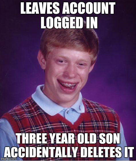 LEAVES ACCOUNT LOGGED IN THREE YEAR OLD SON ACCIDENTALLY DELETES IT | image tagged in memes,bad luck brian | made w/ Imgflip meme maker