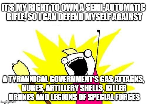 X all the Y - Right to Bear Arms | IT'S MY RIGHT TO OWN A SEMI-AUTOMATIC RIFLE, SO I CAN DEFEND MYSELF AGAINST A TYRANNICAL GOVERNMENT'S GAS ATTACKS, NUKES, ARTILLERY SHELLS,  | image tagged in memes,x all the y,arms,gun control,gun laws,human stupidity | made w/ Imgflip meme maker