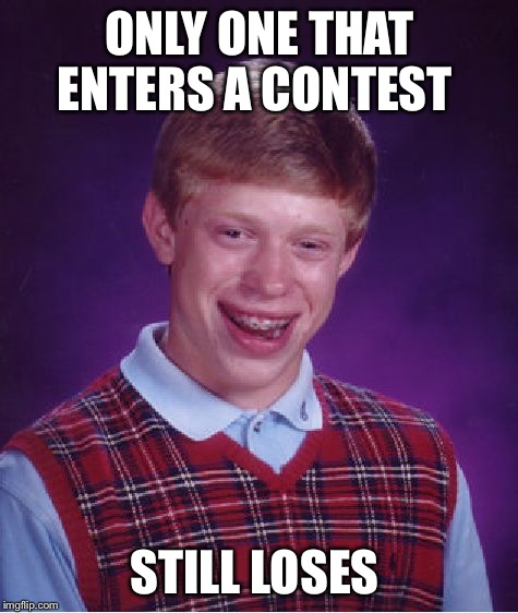 Bad Luck Brian Meme | ONLY ONE THAT ENTERS A CONTEST STILL LOSES | image tagged in memes,bad luck brian,contest | made w/ Imgflip meme maker