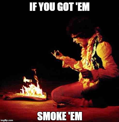 Jimi Hendrix | IF YOU GOT 'EM SMOKE 'EM | image tagged in jimi hendrix | made w/ Imgflip meme maker