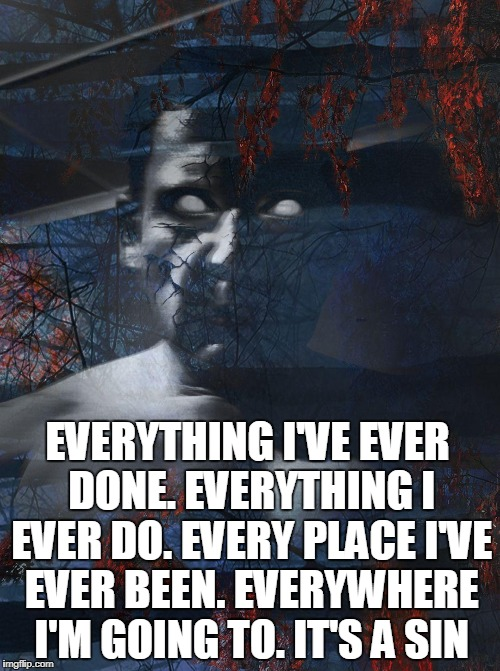 EVERYTHING I'VE EVER DONE. EVERYTHING I EVER DO. EVERY PLACE I'VE EVER BEEN. EVERYWHERE I'M GOING TO. IT'S A SIN | image tagged in its a sin | made w/ Imgflip meme maker