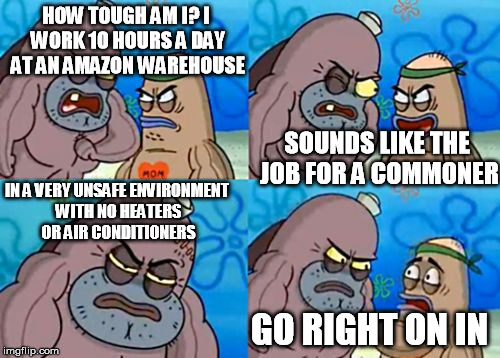 How tough am I? | HOW TOUGH AM I? I WORK 10 HOURS A DAY AT AN AMAZON WAREHOUSE SOUNDS LIKE THE JOB FOR A COMMONER IN A VERY UNSAFE ENVIRONMENT WITH NO HEATERS | image tagged in how tough am i | made w/ Imgflip meme maker