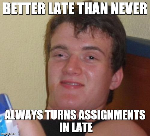 10 Guy Meme | BETTER LATE THAN NEVER ALWAYS TURNS ASSIGNMENTS IN LATE | image tagged in memes,10 guy | made w/ Imgflip meme maker