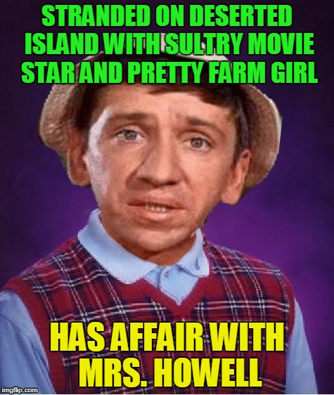 and no money exchanged hands - Gilligan's Island Week, March 5th-12th, a DrSarcasm event (a DashHopes template) | STRANDED ON DESERTED ISLAND WITH SULTRY MOVIE STAR AND PRETTY FARM GIRL HAS AFFAIR WITH MRS. HOWELL | image tagged in memes,bad luck gilligan,gilligan's island,gilligans island week | made w/ Imgflip meme maker