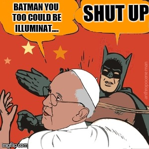 Pope | BATMAN YOU TOO COULD BE ILLUMINAT.... SHUT UP | image tagged in pope francis,pope,christianity,batman bitch slap,batman slapping pope,batman | made w/ Imgflip meme maker