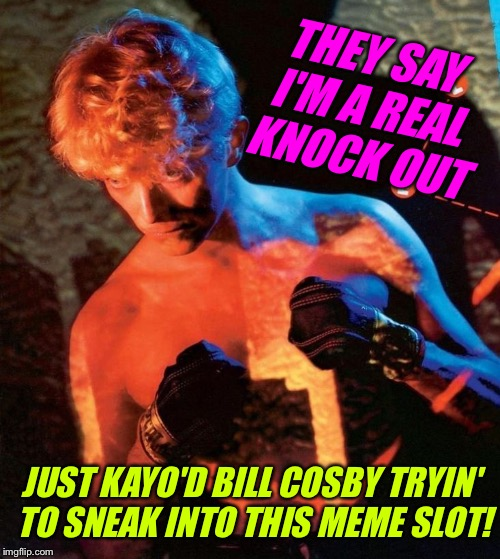 THEY SAY I'M A REAL KNOCK OUT JUST KAYO'D BILL COSBY TRYIN' TO SNEAK INTO THIS MEME SLOT! | made w/ Imgflip meme maker