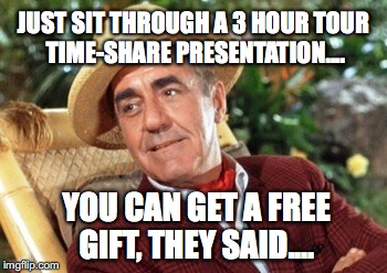 JUST SIT THROUGH A 3 HOUR TOUR TIME-SHARE PRESENTATION.... YOU CAN GET A FREE GIFT, THEY SAID.... | image tagged in mr howell | made w/ Imgflip meme maker