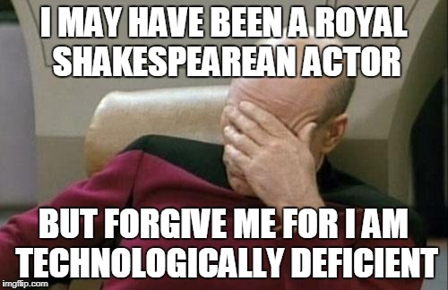 Captain Picard Facepalm Meme | I MAY HAVE BEEN A ROYAL SHAKESPEAREAN ACTOR BUT FORGIVE ME FOR I AM TECHNOLOGICALLY DEFICIENT | image tagged in memes,captain picard facepalm | made w/ Imgflip meme maker
