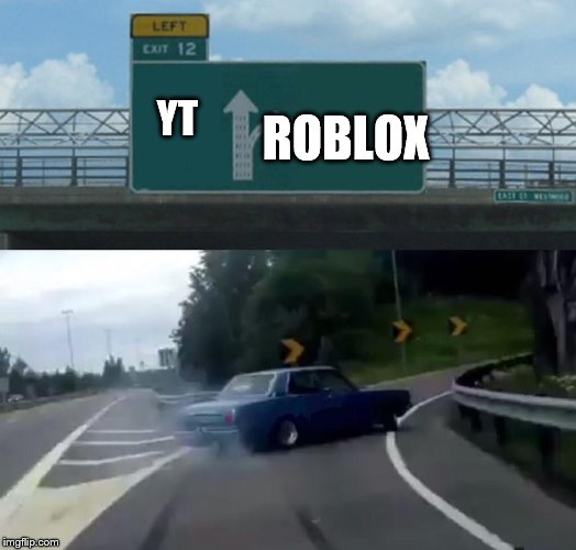 Kids these days, playing ROBLOX all the time! | YT ROBLOX | image tagged in memes,left exit 12 off ramp,kids,stupid,roblox,youtube | made w/ Imgflip meme maker