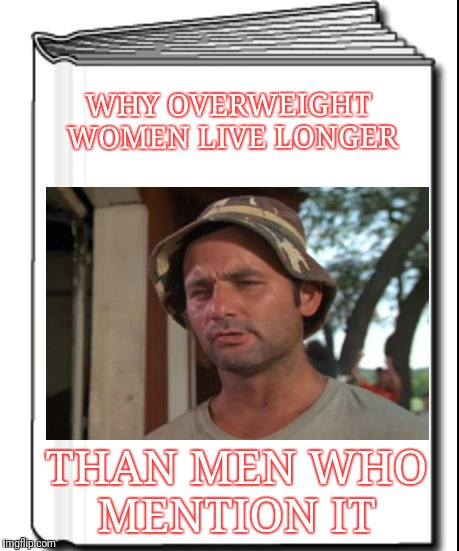 Science for Dummies | WHY OVERWEIGHT WOMEN LIVE LONGER THAN MEN WHO MENTION IT | image tagged in science for dummies | made w/ Imgflip meme maker