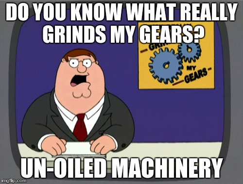 Peter Griffin News Meme | DO YOU KNOW WHAT REALLY GRINDS MY GEARS? UN-OILED MACHINERY | image tagged in memes,peter griffin news | made w/ Imgflip meme maker