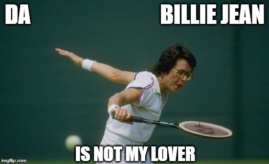 Billie Jean | DA                              BILLIE JEAN IS NOT MY LOVER | image tagged in memes | made w/ Imgflip meme maker