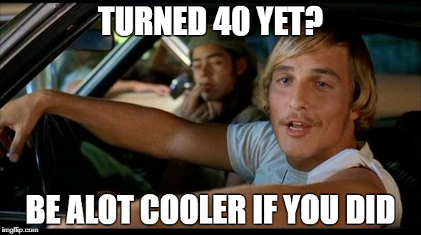 Matthew Mcconaughey | TURNED 40 YET? BE ALOT COOLER IF YOU DID | image tagged in matthew mcconaughey | made w/ Imgflip meme maker