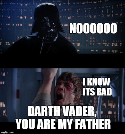 Star Wars No Meme | I KNOW ITS BAD DARTH VADER, YOU ARE MY FATHER NOOOOOO | image tagged in memes,star wars no | made w/ Imgflip meme maker