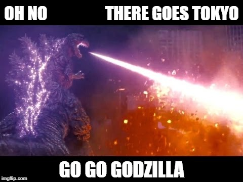 OH NO                  THERE GOES TOKYO GO GO GODZILLA | image tagged in atomic breath  godzilla | made w/ Imgflip meme maker