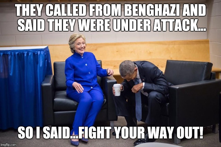 Hillary Obama Laugh | THEY CALLED FROM BENGHAZI AND SAID THEY WERE UNDER ATTACK... SO I SAID...FIGHT YOUR WAY OUT! | image tagged in hillary obama laugh | made w/ Imgflip meme maker