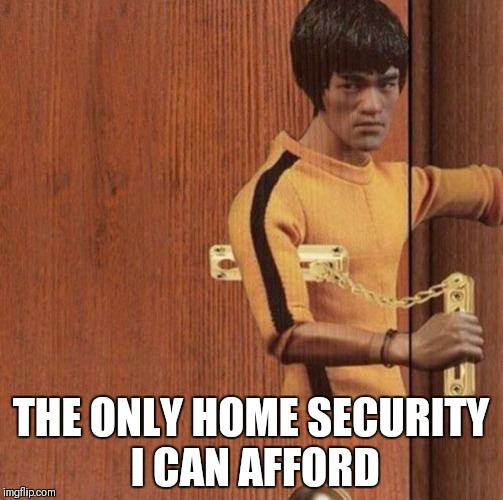 Bruce lee |  THE ONLY HOME SECURITY I CAN AFFORD | image tagged in bruce lee,martial arts,home alone,safe space,door,hold the door | made w/ Imgflip meme maker