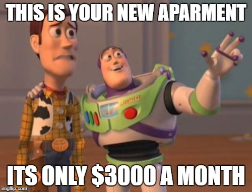 X, X Everywhere Meme | THIS IS YOUR NEW APARMENT ITS ONLY $3000 A MONTH | image tagged in memes,x,x everywhere,x x everywhere | made w/ Imgflip meme maker