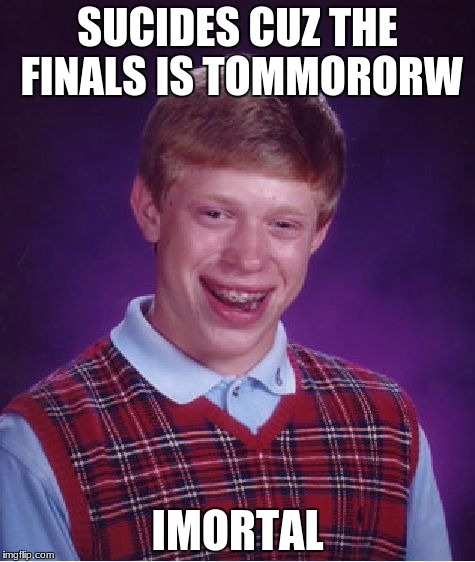 Bad Luck Brian Meme | SUCIDES CUZ THE FINALS IS TOMMORORW IMORTAL | image tagged in memes,bad luck brian | made w/ Imgflip meme maker