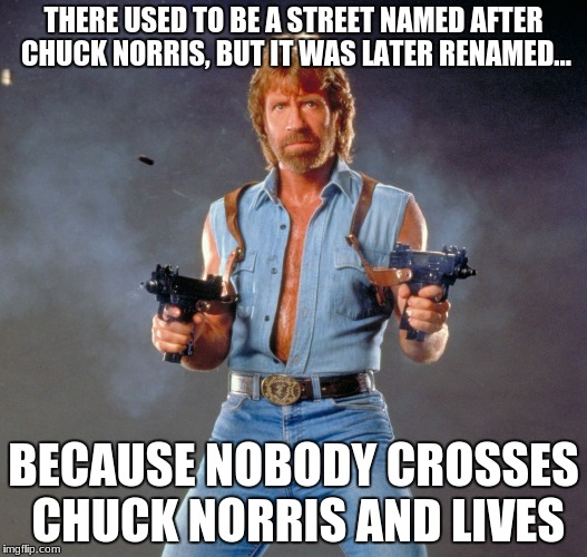 Chuck Norris Guns Meme | THERE USED TO BE A STREET NAMED AFTER CHUCK NORRIS, BUT IT WAS LATER RENAMED... BECAUSE NOBODY CROSSES CHUCK NORRIS AND LIVES | image tagged in memes,chuck norris guns,chuck norris,funny | made w/ Imgflip meme maker
