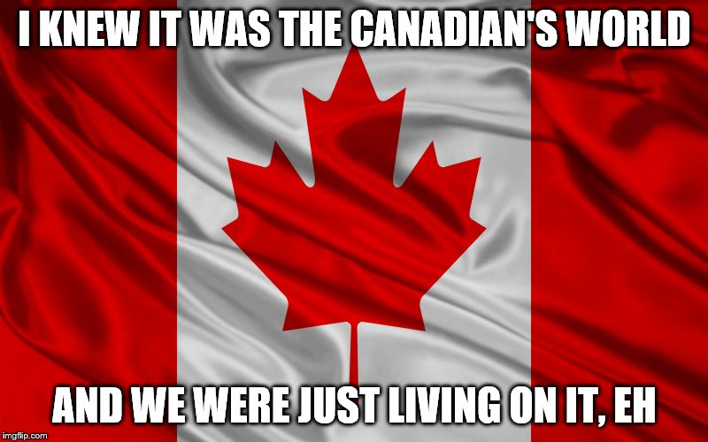 I KNEW IT WAS THE CANADIAN'S WORLD AND WE WERE JUST LIVING ON IT, EH | made w/ Imgflip meme maker