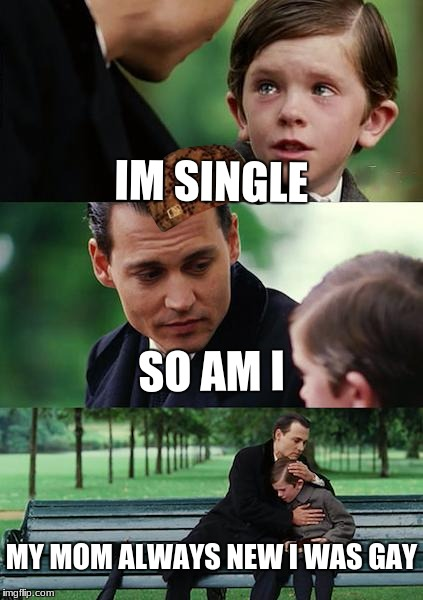 Finding Neverland Meme | IM SINGLE SO AM I MY MOM ALWAYS NEW I WAS GAY | image tagged in memes,finding neverland,scumbag | made w/ Imgflip meme maker