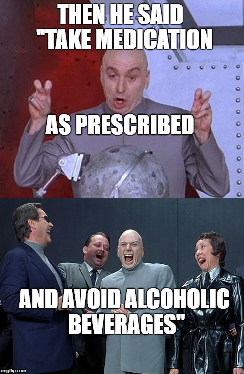 "Dr.Evil's Back Injury | THEN HE SAID  ""TAKE MEDICATION AS PRESCRIBED AND AVOID ALCOHOLIC BEVERAGES"" 